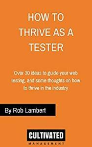 How to thrive as a Web Tester: Thoughts on how to thrive as a Software Tester and over 30 ideas to guide your web testing
