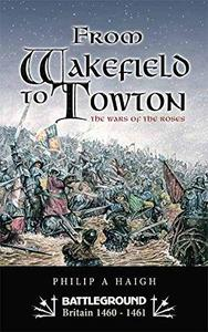 From Wakefield to Towton: The Wars of the Roses: Battleground - War of the Roses (Battleground Britain 1460-1461) [Repost]