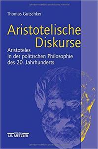 Aristotelische Diskurse: Aristoteles in der politischen Philosophie des 20. Jahrhunderts
