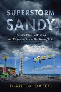 Superstorm Sandy : The Inevitable Destruction and Reconstruction of the Jersey Shore