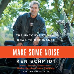 «Make Some Noise: The Unconventional Road to Dominance» by Ken Schmidt