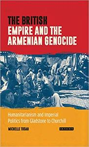 The British Empire and the Armenian Genocide: Humanitarianism and Imperial Politics from Gladstone to Churchill