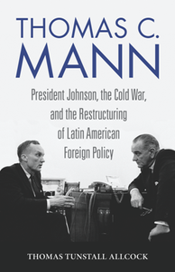 Thomas C. Mann : President Johnson, the Cold War, and the Restructuring of Latin American Foreign Policy