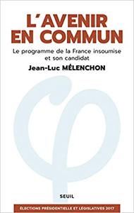 L'avenir en commun - Le programme de la France insoumise et son candidat - Jean-Luc Mélenchon
