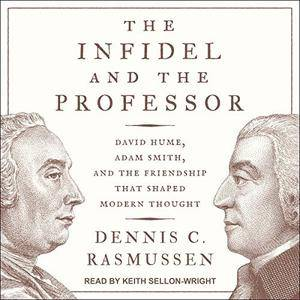 The Infidel and the Professor: David Hume, Adam Smith, and the Friendship That Shaped Modern Thought [Audiobook]