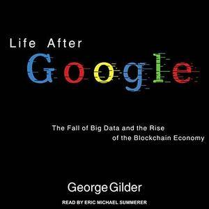 Life After Google: The Fall of Big Data and the Rise of the Blockchain Economy [Audiobook]