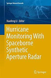 Hurricane Monitoring With Spaceborne Synthetic Aperture Radar (Springer Natural Hazards) 1st ed. 2017 Edition (Repost)
