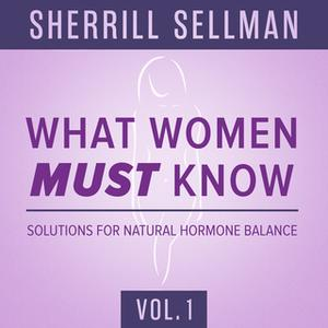 «What Women MUST Know, Vol. 1» by Sherrill Sellman, ND