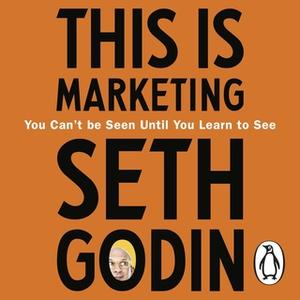 «This is Marketing: You Can't Be Seen Until You Learn To See» by Seth Godin