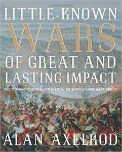 Little-Known Wars of Great and Lasting Impact: The Turning Points in Our History We Should Know More About