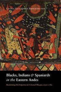Blacks, Indians, and Spaniards in the Eastern Andes: Reclaiming the Forgotten in Colonial Mizque, 1550-1782