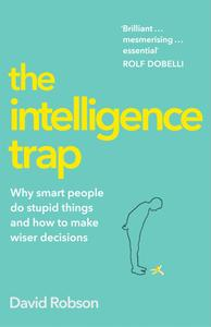 The Intelligence Trap: Why smart people do stupid things and how to make wiser decisions by Dave Robson