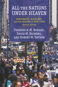 All the Nations Under Heaven : Immigrants, Migrants, and the Making of New York, Revised Edition