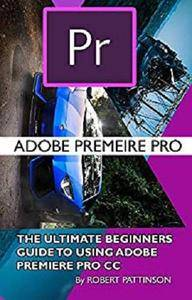 The Ultimate Beginners Guide to Using Adobe Premiere Pro CC [Kindle Edition]