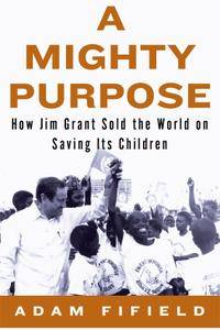 A Mighty Purpose: How Jim Grant Sold the World on Saving Its Children (repost)