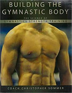 Building the Gymnastic Body: The Science of Gymnastics Strength Training by Christopher Sommer   [Repost]