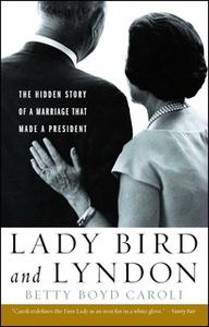 «Lady Bird and Lyndon: The Hidden Story of a Marriage That Made a President» by Betty Boyd Caroli