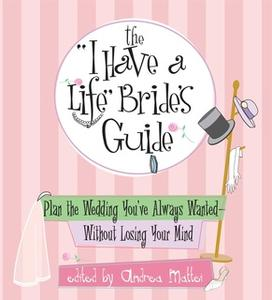 «The I Have A Life Bride's Guide: Plan The Wedding You've Always Wanted – without Losing Your Mind» by Andrea Mattei