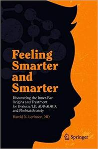 Feeling Smarter and Smarter: Discovering the Inner-Ear Origins and Treatment for Dyslexia/LD, ADD/ADHD, and Phobias/Anxi