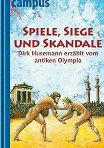 Spiele, Siege Und Skandale: Dirk Husemann Erzählt Vom Antiken Olympia