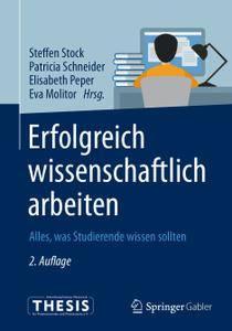 Erfolgreich wissenschaftlich arbeiten: Alles, was Studierende wissen sollten, 2. Auflage