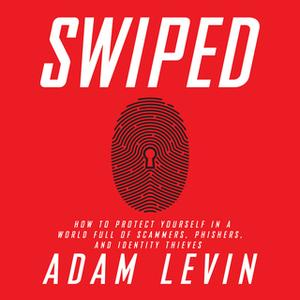 «Swiped: How to Protect Yourself in a World Full of Scammers, Phishers, and Identity Thieves» by Adam Levin