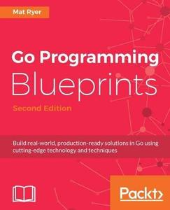 Go Programming Blueprints: Build real-world, production-ready solutions in Go using cutting-edge technology (repost)