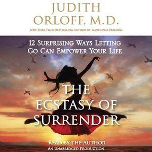 The Ecstasy of Surrender: 12 Surprising Ways Letting Go Can Empower Your Life [Audiobook]