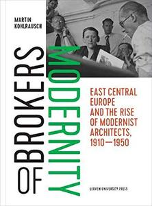 Brokers of Modernity: East Central Europe and the Rise of Modernist Architects, 1910–1950 by Martin Kohlrausch