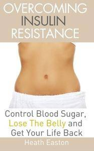 Overcoming Insulin Resistance: Control Blood Sugar, Lose the Belly, Get You Life Back