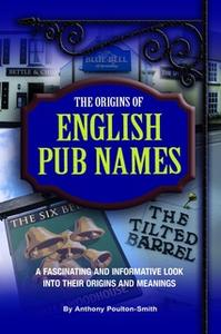 «Origins of English Pub Names - A fascinating and informative look into their origins and meanings» by Anthony Poulton-S