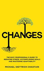 CHANGES: The Busy Professional's Guide to Reducing Stress, Accomplishing Goals and Mastering Adaptability