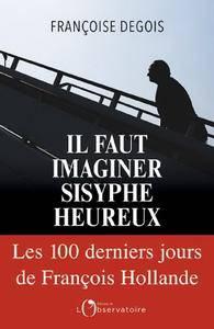 """Françoise Degois, """"Il faut imaginer Sisyphe heureux: Les cent derniers jours de François Hollande"""""""
