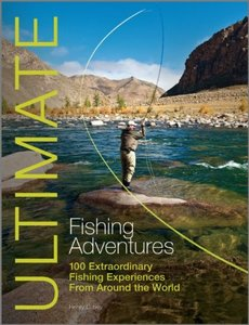 Ultimate Fishing Adventures: 100 Extraordinary Fishing Experiences Around the World