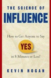 The Science of Influence: How to Get Anyone to Say YES in 8 Minutes or Less