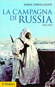 Maria Teresa Giusti - La campagna di Russia. 1941-1943 (2018)