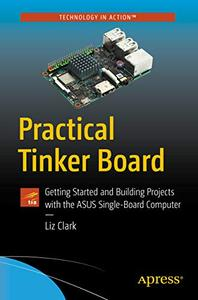 Practical Tinker Board: Getting Started and Building Projects with the ASUS Single-Board Computer (Repost)