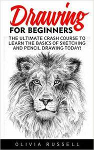 Drawing For Beginners: The Ultimate Crash Course To Learn The Basics Of Sketching And Pencil Drawing Today!