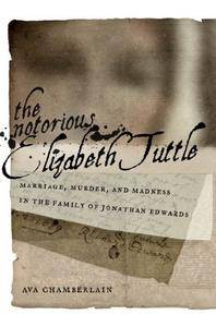 The Notorious Elizabeth Tuttle: Marriage, Murder, and Madness in the Family of Jonathan Edwards (North American Religions)