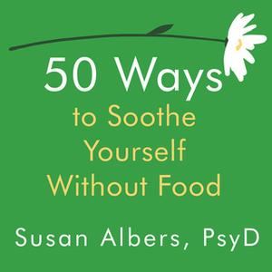 «50 Ways to Soothe Yourself Without Food» by Susan Albers