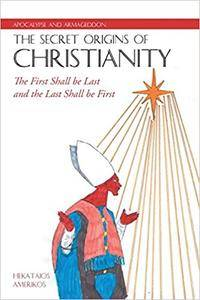 Apocalypse and Armageddon, The Secret Origins of Christianity: The First Shall be Last and the Last Shall be First