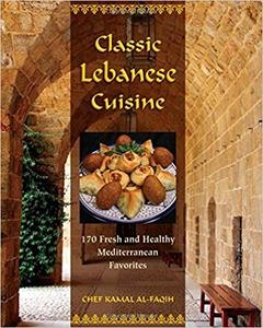 Classic Lebanese Cuisine: 170 Fresh And Healthy Mediterranean Favorites