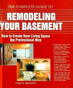 The Complete Guide to Remodeling Your Basement: How to Create New Living Space the Professional Way