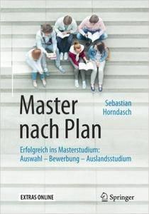Master nach Plan: Erfolgreich ins Masterstudium: Auswahl - Bewerbung - Auslandsstudium