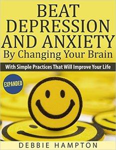 Beat Depression And Anxiety By Changing Your Brain: With Simple Practices That Will Improve Your Life (repost)