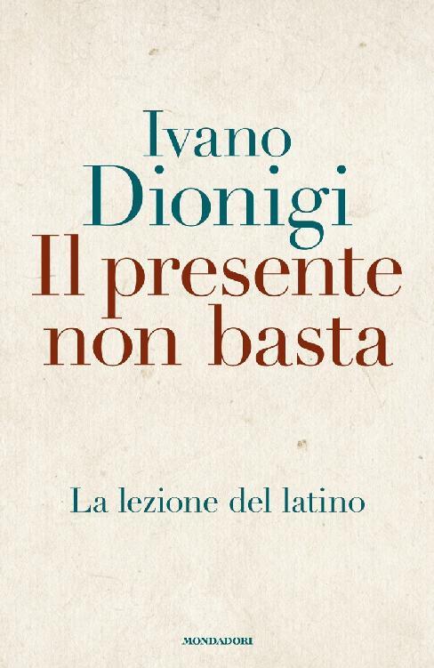 Ivano Dionigi - Il presente non basta. La lezione del latino