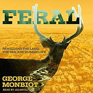 Feral: Rewilding the Land, the Sea, and Human Life [Audiobook]