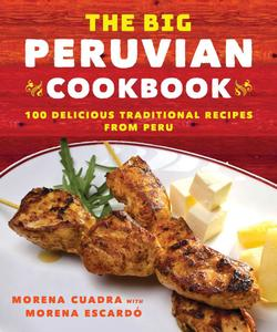 The Big Peruvian Cookbook: 100 Delicious Traditional Recipes from Peru