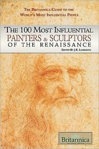 The 100 Most Influential Painters & Sculptors of the Renaissance (The Britannica Guide to the World's Most Influential People)