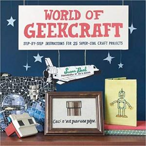 World of Geekcraft: Step-by-Step Instructions for 25 Super-Cool Craft Projects